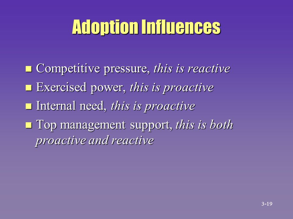 Adoption Influences n Competitive pressure, this is reactive n Exercised power, this is proactive n Internal need, this is proactive n Top management