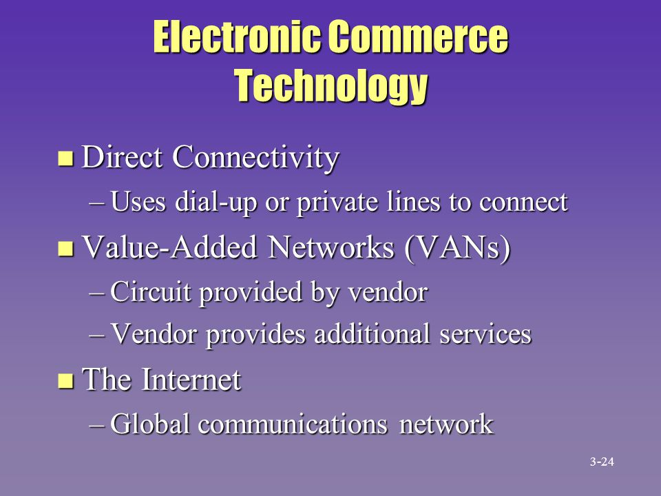 Electronic Commerce Technology n Direct Connectivity –Uses dial-up or private lines to connect n Value-Added Networks (VANs) –Circuit provided by vend