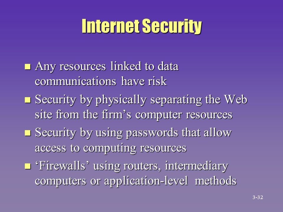 Internet Security n Any resources linked to data communications have risk n Security by physically separating the Web site from the firm's computer re