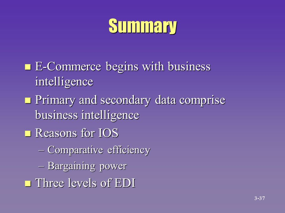 Summary n E-Commerce begins with business intelligence n Primary and secondary data comprise business intelligence n Reasons for IOS –Comparative effi