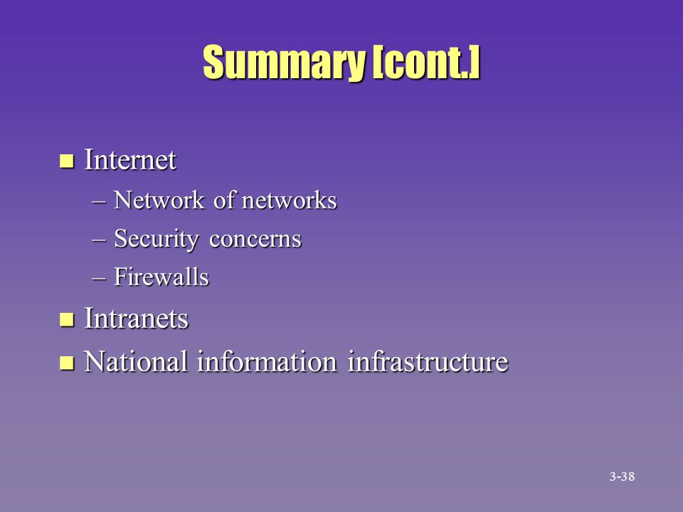 Summary [cont.] n Internet –Network of networks –Security concerns –Firewalls n Intranets n National information infrastructure 3-38