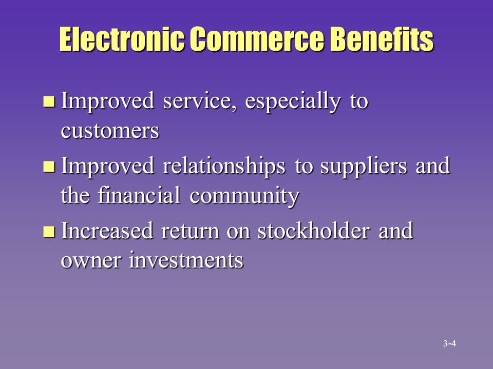 Electronic Commerce Benefits n Improved service, especially to customers n Improved relationships to suppliers and the financial community n Increased