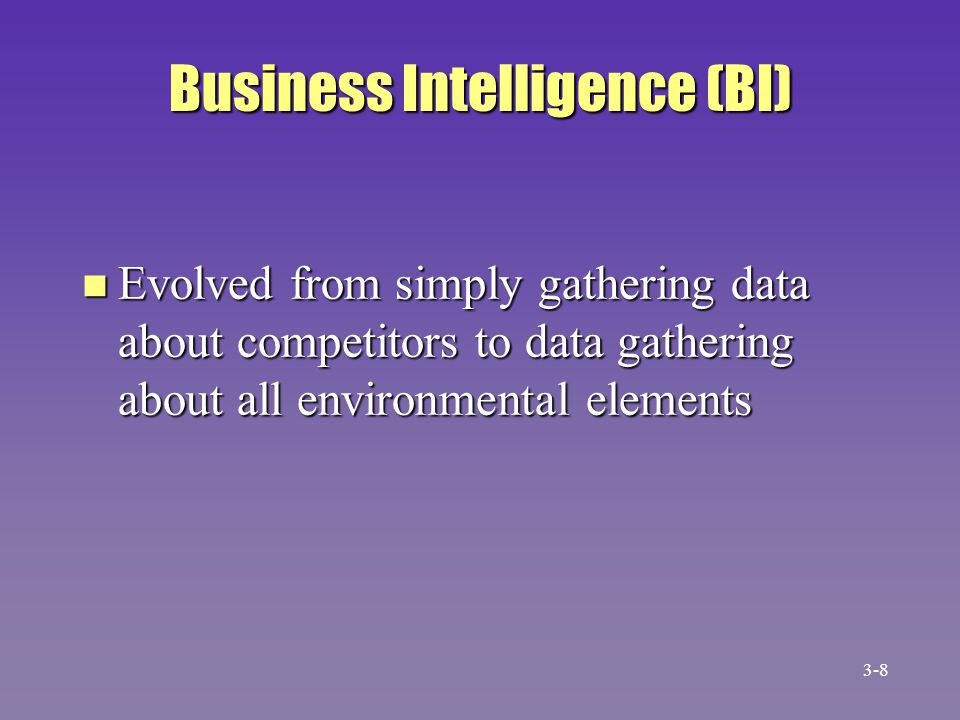 Business Intelligence (BI) n Evolved from simply gathering data about competitors to data gathering about all environmental elements 3-8