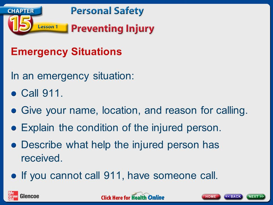 Emergency Situations In an emergency situation: Call 911. Give your name, location, and reason for calling. Explain the condition of the injured perso