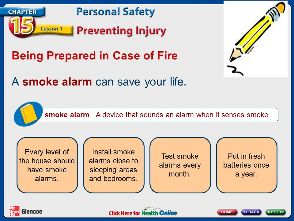 Being Prepared in Case of Fire A smoke alarm can save your life. smoke alarm A device that sounds an alarm when it senses smoke Every level of the hou