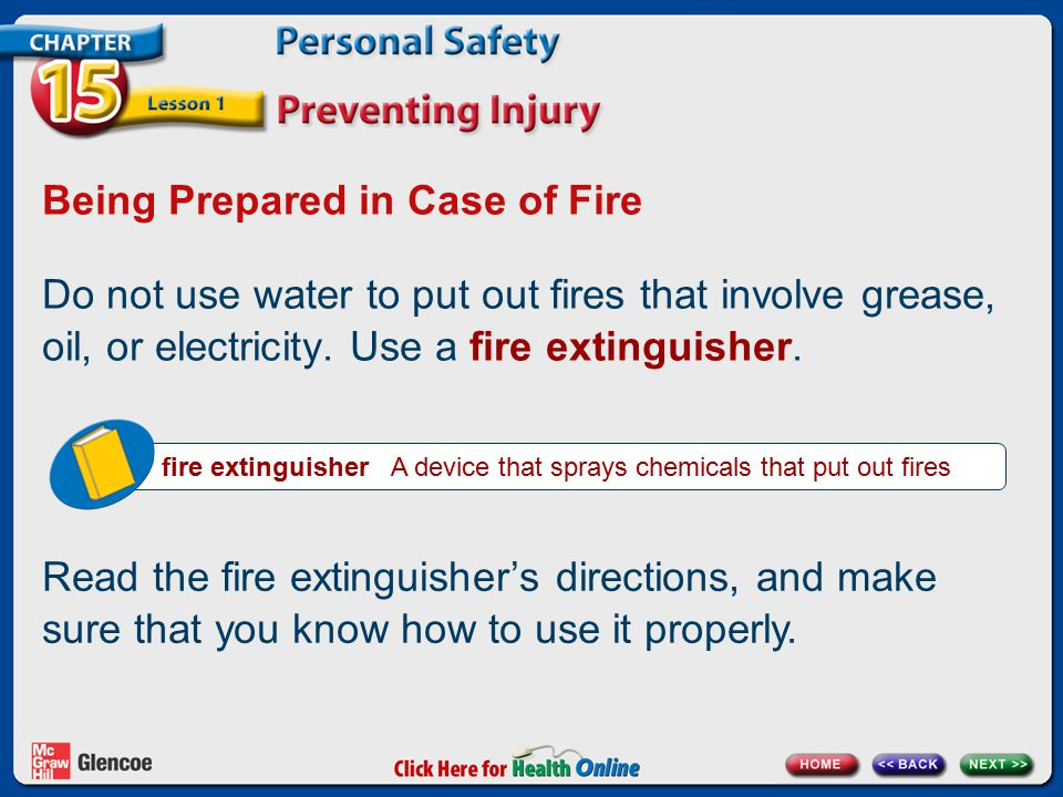 Being Prepared in Case of Fire Do not use water to put out fires that involve grease, oil, or electricity. Use a fire extinguisher. fire extinguisher