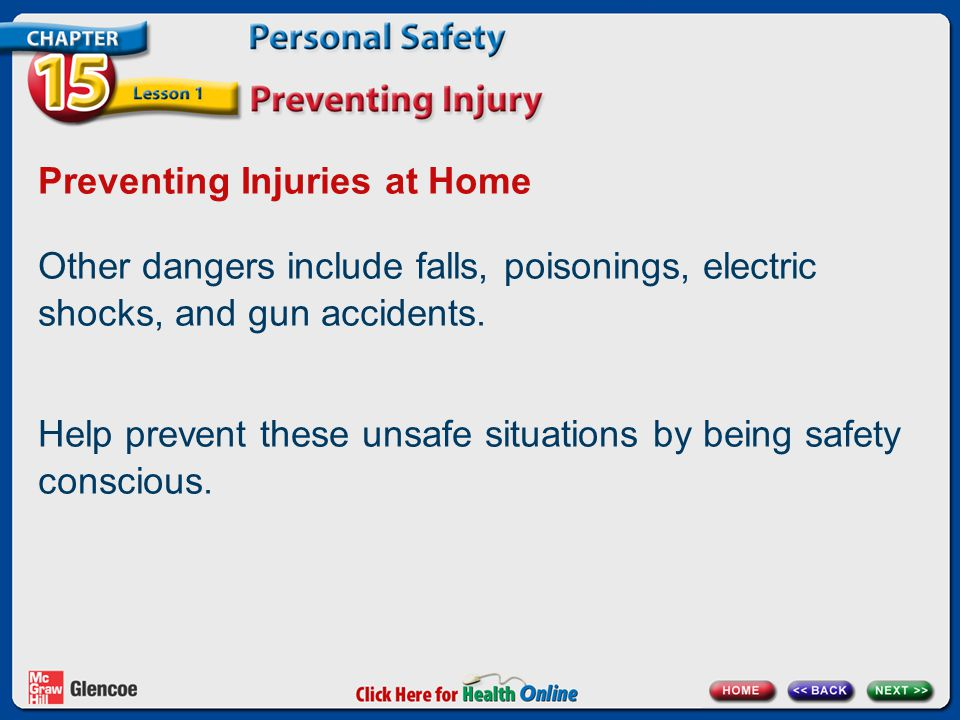 Preventing Injuries at Home Other dangers include falls, poisonings, electric shocks, and gun accidents. Help prevent these unsafe situations by being