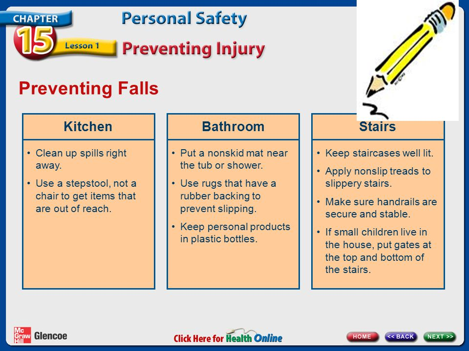 Preventing Falls KitchenBathroomStairs Clean up spills right away. Use a stepstool, not a chair to get items that are out of reach. Put a nonskid mat