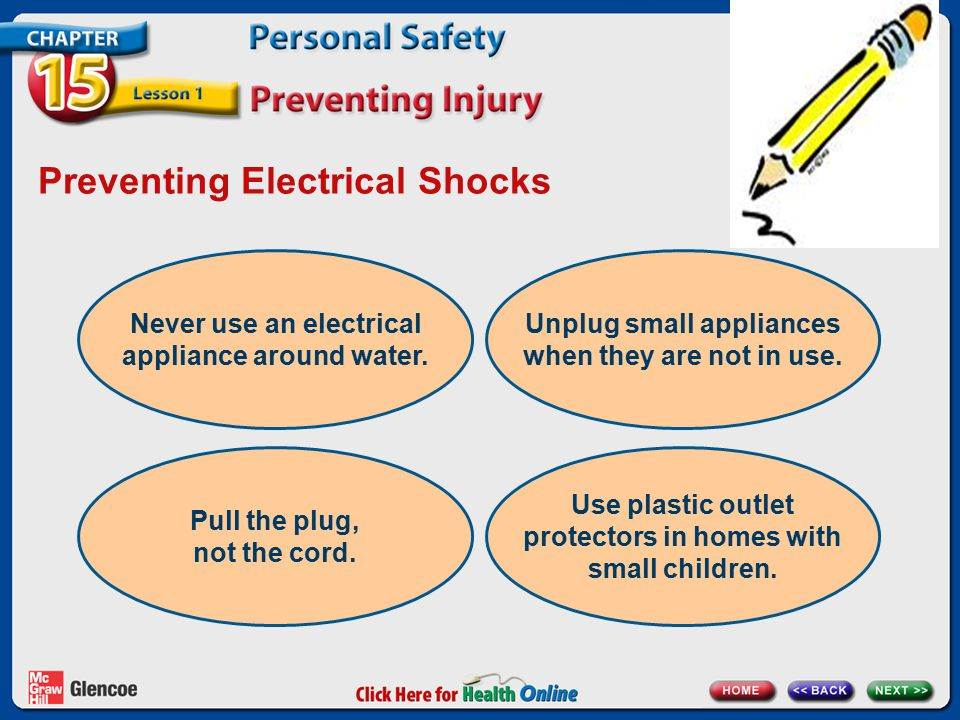 Preventing Electrical Shocks Never use an electrical appliance around water. Unplug small appliances when they are not in use. Pull the plug, not the