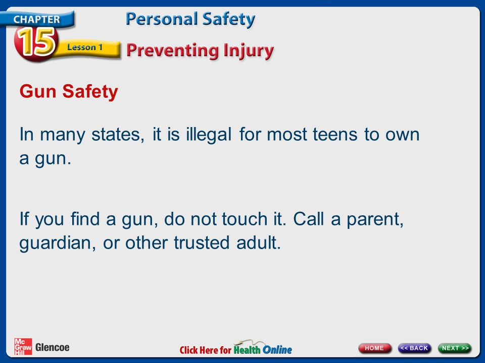 Gun Safety In many states, it is illegal for most teens to own a gun. If you find a gun, do not touch it. Call a parent, guardian, or other trusted ad