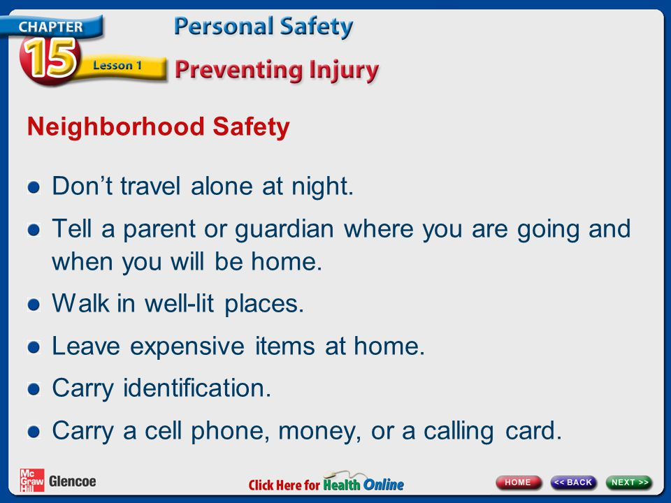 Neighborhood Safety Don't travel alone at night. Tell a parent or guardian where you are going and when you will be home. Walk in well-lit places. Lea