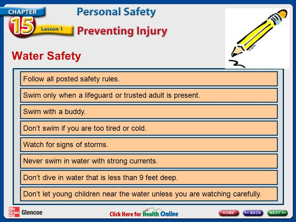 Water Safety Follow all posted safety rules. Swim only when a lifeguard or trusted adult is present. Swim with a buddy. Don't swim if you are too tire