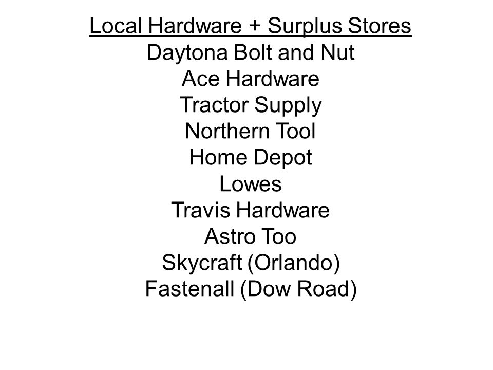Local Hardware + Surplus Stores Daytona Bolt and Nut Ace Hardware Tractor Supply Northern Tool Home Depot Lowes Travis Hardware Astro Too Skycraft (Or