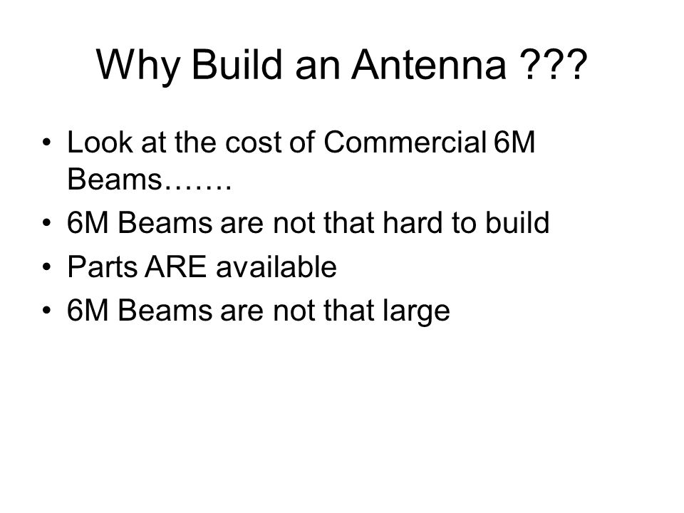 Why Build an Antenna ??? Look at the cost of Commercial 6M Beams……. 6M Beams are not that hard to build Parts ARE available 6M Beams are not that larg