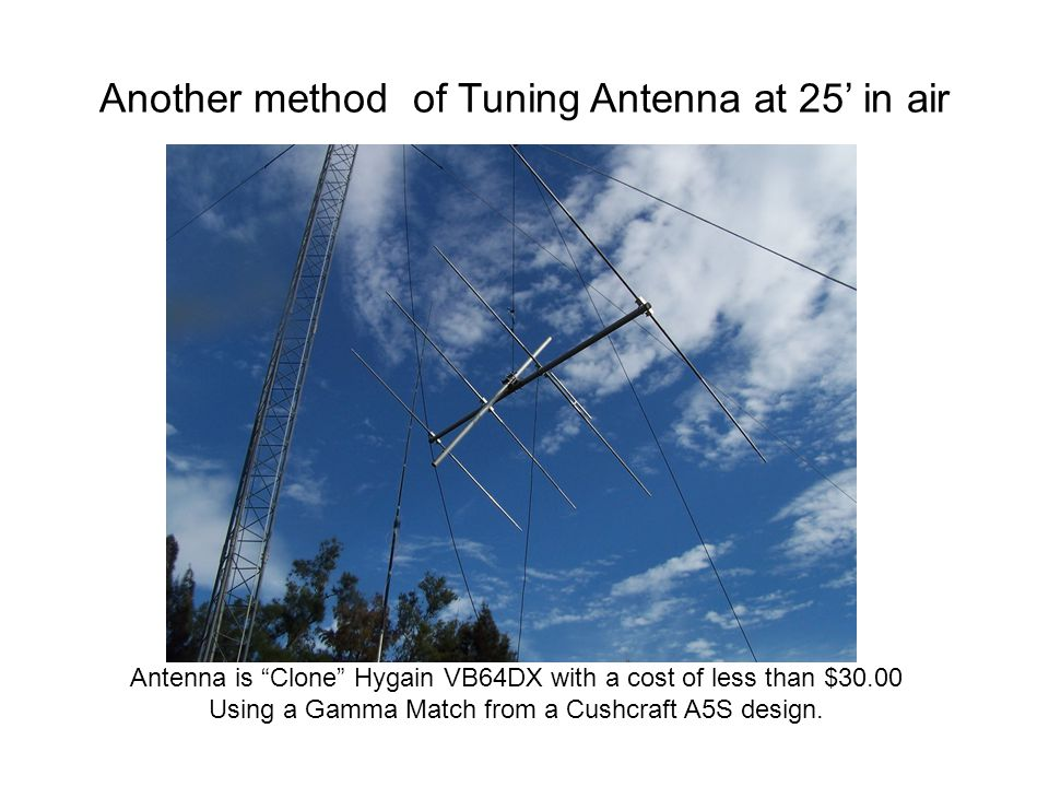 "Another method of Tuning Antenna at 25' in air Antenna is ""Clone"" Hygain VB64DX with a cost of less than $30.00 Using a Gamma Match from a Cushcraft A"
