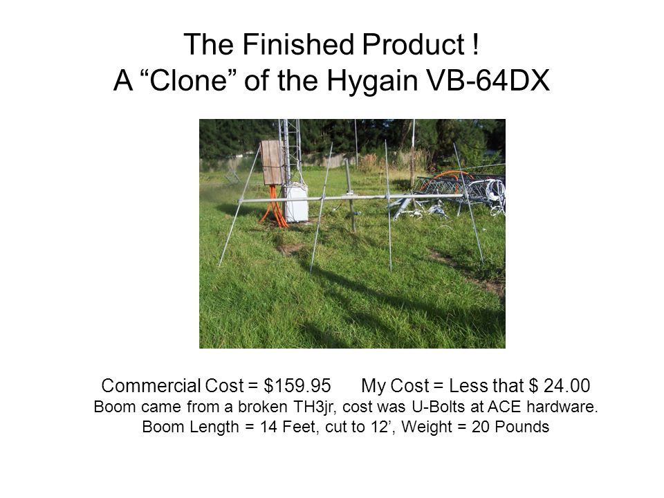 "The Finished Product ! A ""Clone"" of the Hygain VB-64DX Commercial Cost = $159.95 My Cost = Less that $ 24.00 Boom came from a broken TH3jr, cost was U"