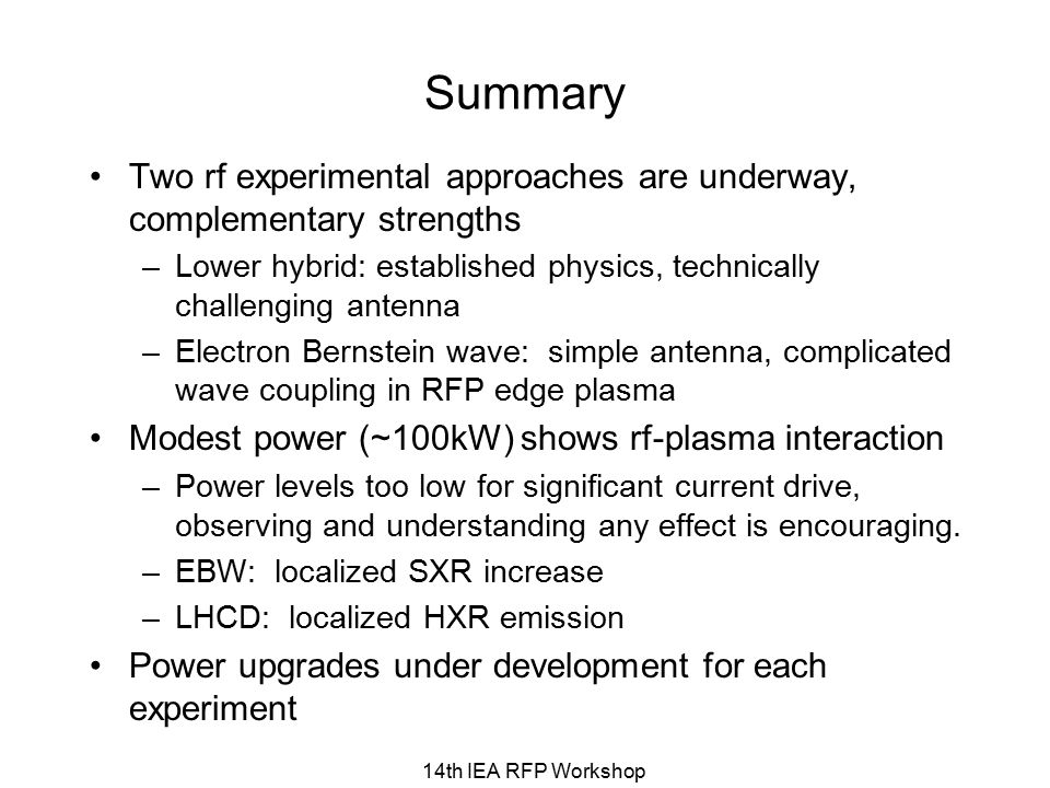 Summary Two rf experimental approaches are underway, complementary strengths –Lower hybrid: established physics, technically challenging antenna –Electron Bernstein wave: simple antenna, complicated wave coupling in RFP edge plasma Modest power (~100kW) shows rf-plasma interaction –Power levels too low for significant current drive, observing and understanding any effect is encouraging.