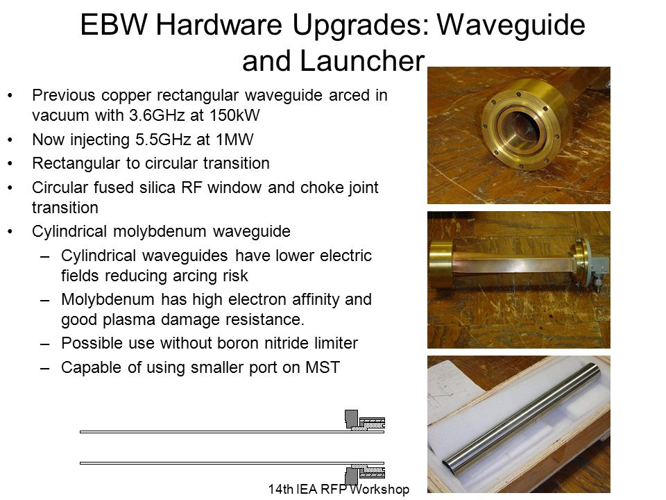 EBW Hardware Upgrades: Waveguide and Launcher Previous copper rectangular waveguide arced in vacuum with 3.6GHz at 150kW Now injecting 5.5GHz at 1MW Rectangular to circular transition Circular fused silica RF window and choke joint transition Cylindrical molybdenum waveguide –Cylindrical waveguides have lower electric fields reducing arcing risk –Molybdenum has high electron affinity and good plasma damage resistance.