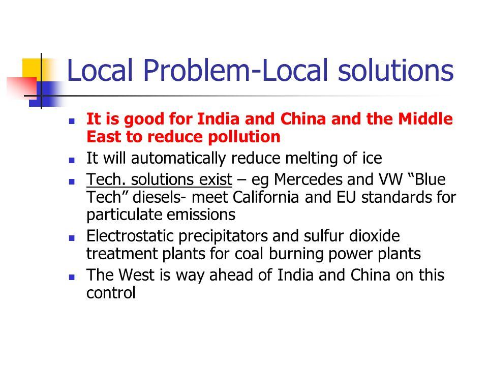 Local Problem-Local solutions It is good for India and China and the Middle East to reduce pollution It will automatically reduce melting of ice Tech.
