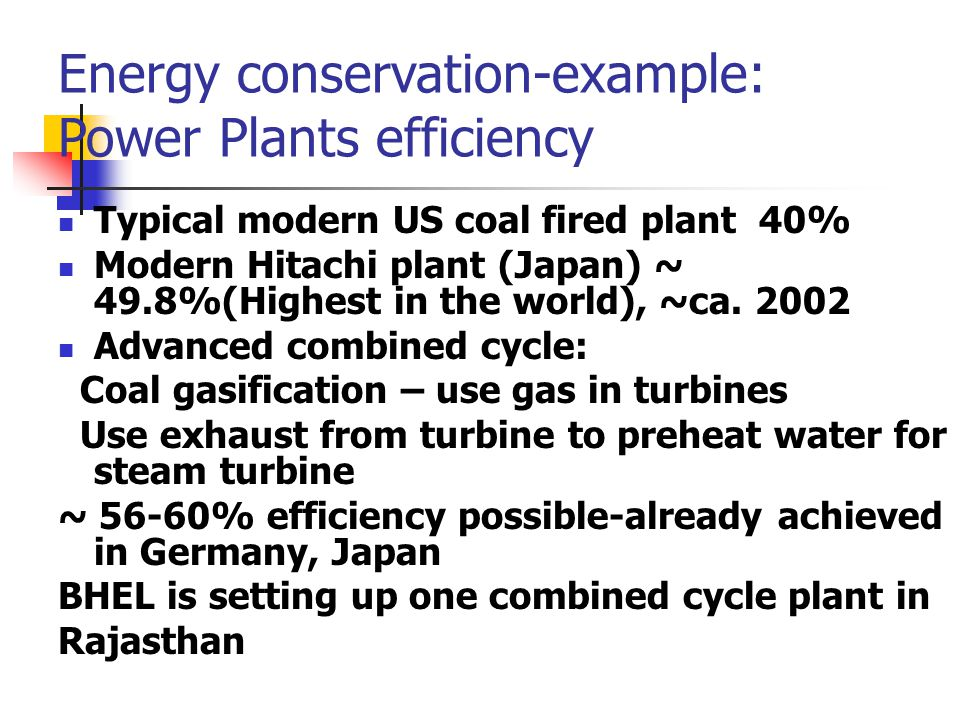 Energy conservation-example: Power Plants efficiency Typical modern US coal fired plant 40% Modern Hitachi plant (Japan) ~ 49.8%(Highest in the world), ~ca.