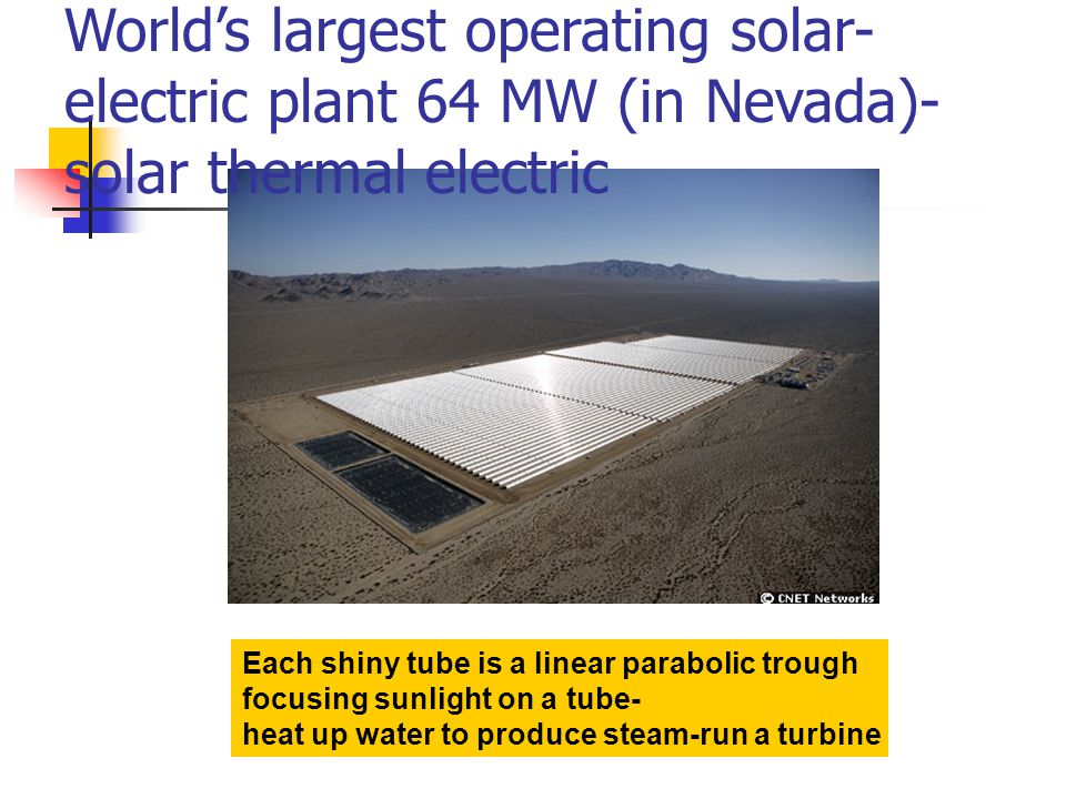 World's largest operating solar- electric plant 64 MW (in Nevada)- solar thermal electric Each shiny tube is a linear parabolic trough focusing sunlight on a tube- heat up water to produce steam-run a turbine