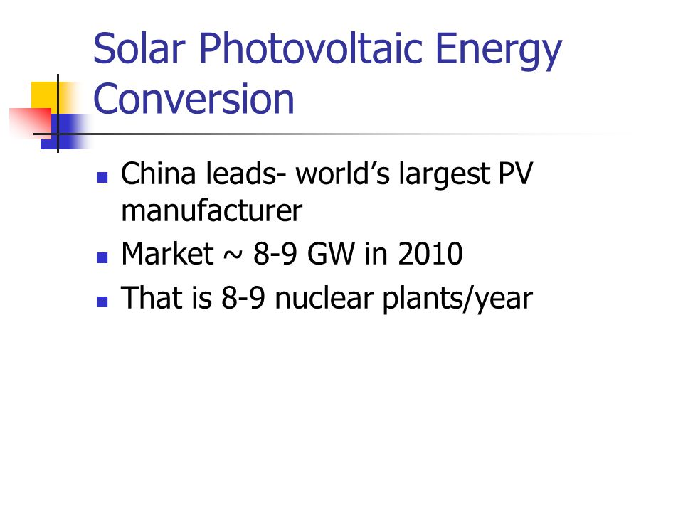 Solar Photovoltaic Energy Conversion China leads- world's largest PV manufacturer Market ~ 8-9 GW in 2010 That is 8-9 nuclear plants/year