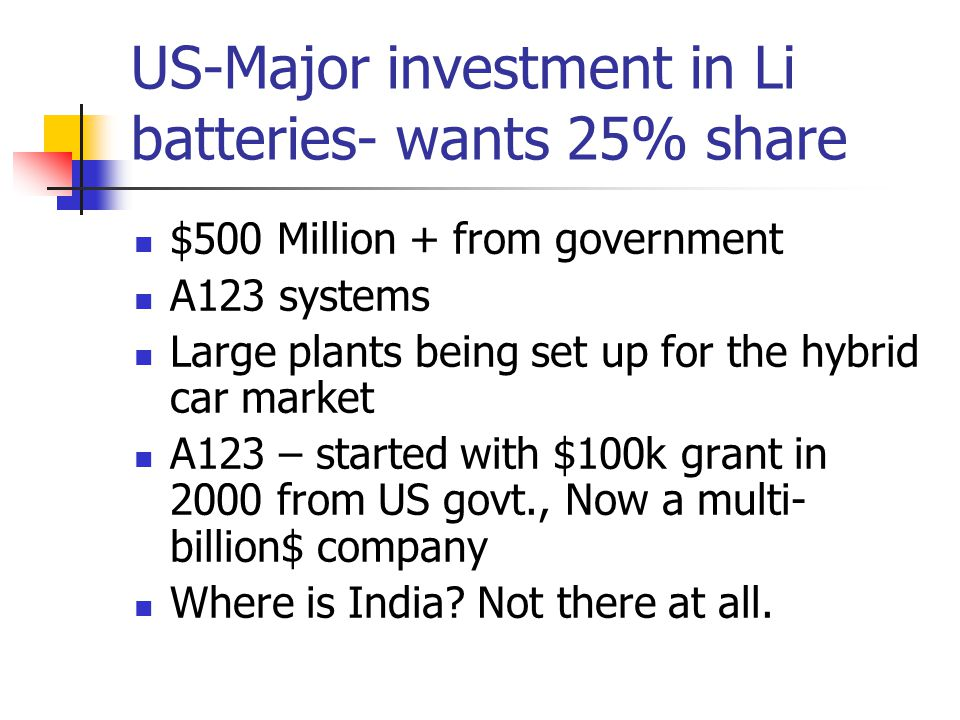 US-Major investment in Li batteries- wants 25% share $500 Million + from government A123 systems Large plants being set up for the hybrid car market A123 – started with $100k grant in 2000 from US govt., Now a multi- billion$ company Where is India.