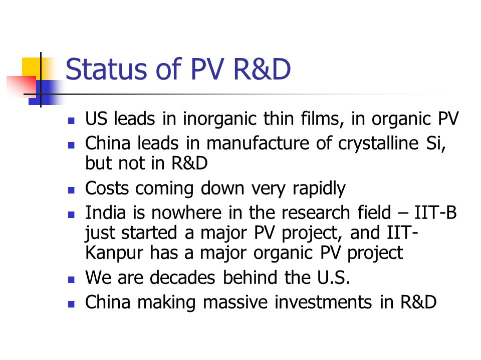 Status of PV R&D US leads in inorganic thin films, in organic PV China leads in manufacture of crystalline Si, but not in R&D Costs coming down very rapidly India is nowhere in the research field – IIT-B just started a major PV project, and IIT- Kanpur has a major organic PV project We are decades behind the U.S.