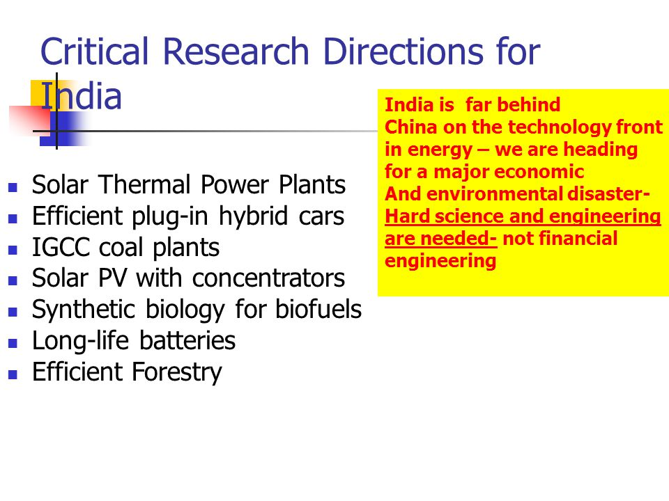 Critical Research Directions for India Solar Thermal Power Plants Efficient plug-in hybrid cars IGCC coal plants Solar PV with concentrators Synthetic biology for biofuels Long-life batteries Efficient Forestry India is far behind China on the technology front in energy – we are heading for a major economic And environmental disaster- Hard science and engineering are needed- not financial engineering