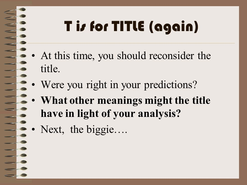 T is for TITLE (again) At this time, you should reconsider the title. Were you right in your predictions? What other meanings might the title have in