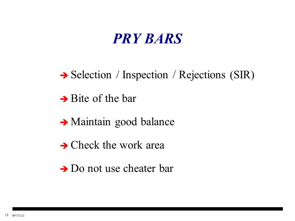 18 HP-TOOLS PRY BARS  Selection / Inspection / Rejections (SIR)  Bite of the bar  Maintain good balance  Check the work area  Do not use cheater