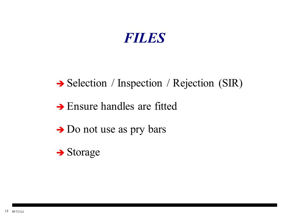 19 HP-TOOLS FILES  Selection / Inspection / Rejection (SIR)  Ensure handles are fitted  Do not use as pry bars  Storage