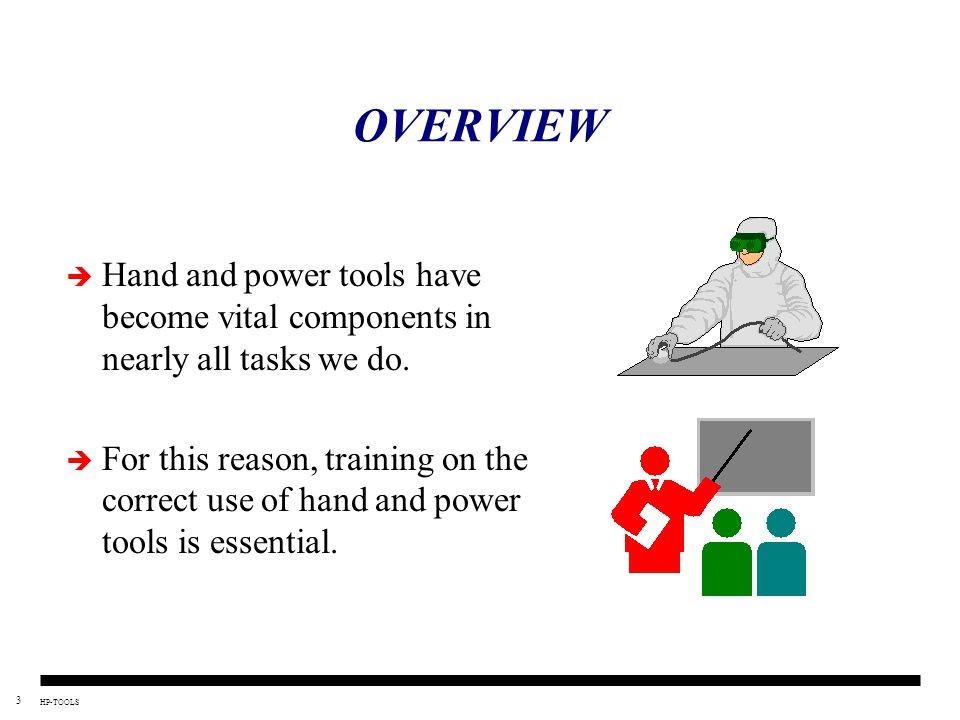 3 HP-TOOLS OVERVIEW  Hand and power tools have become vital components in nearly all tasks we do.  For this reason, training on the correct use of h