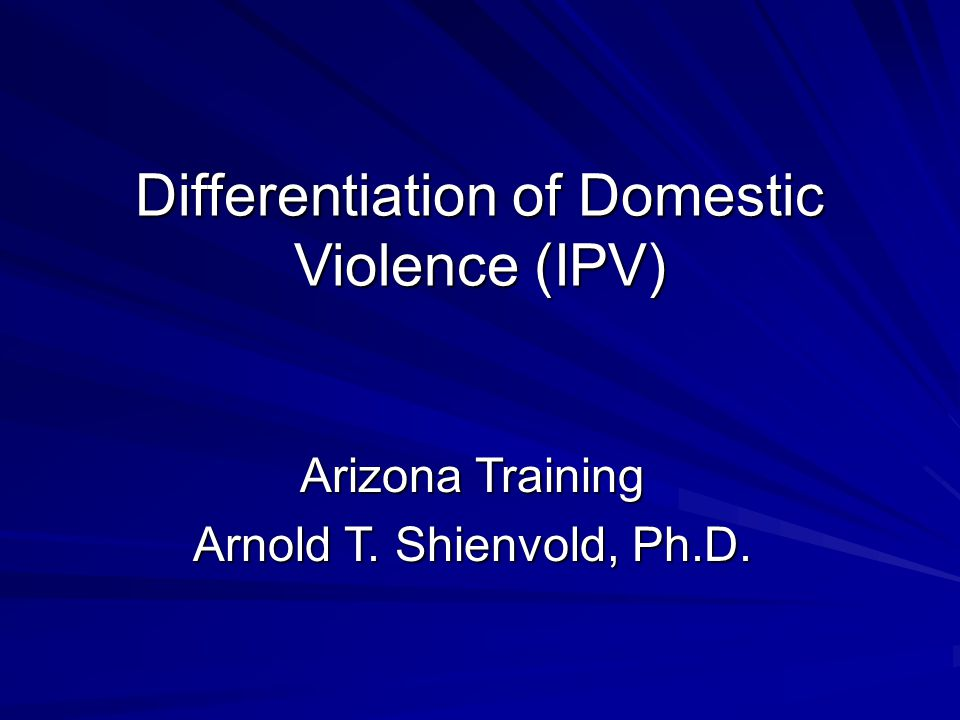 Differentiation of Domestic Violence (IPV) Differentiation of Domestic Violence (IPV) Arizona Training Arnold T.