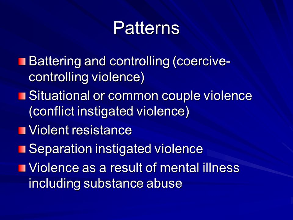 Patterns Battering and controlling (coercive- controlling violence) Situational or common couple violence (conflict instigated violence) Violent resistance Separation instigated violence Violence as a result of mental illness including substance abuse