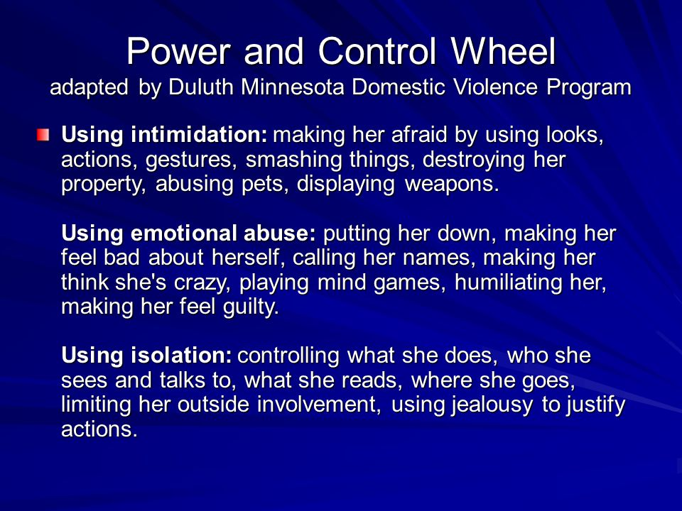 Power and Control Wheel adapted by Duluth Minnesota Domestic Violence Program Using intimidation: making her afraid by using looks, actions, gestures, smashing things, destroying her property, abusing pets, displaying weapons.