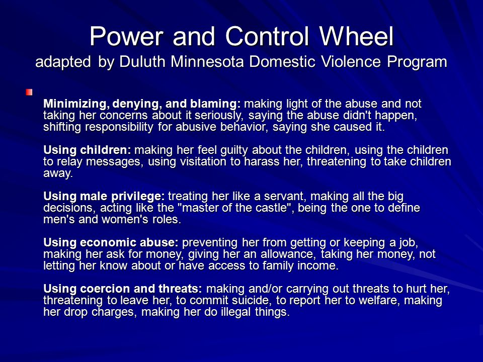 Power and Control Wheel adapted by Duluth Minnesota Domestic Violence Program Minimizing, denying, and blaming: making light of the abuse and not taking her concerns about it seriously, saying the abuse didn t happen, shifting responsibility for abusive behavior, saying she caused it.