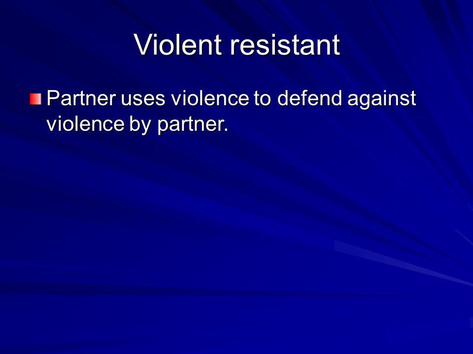 Violent resistant Partner uses violence to defend against violence by partner.