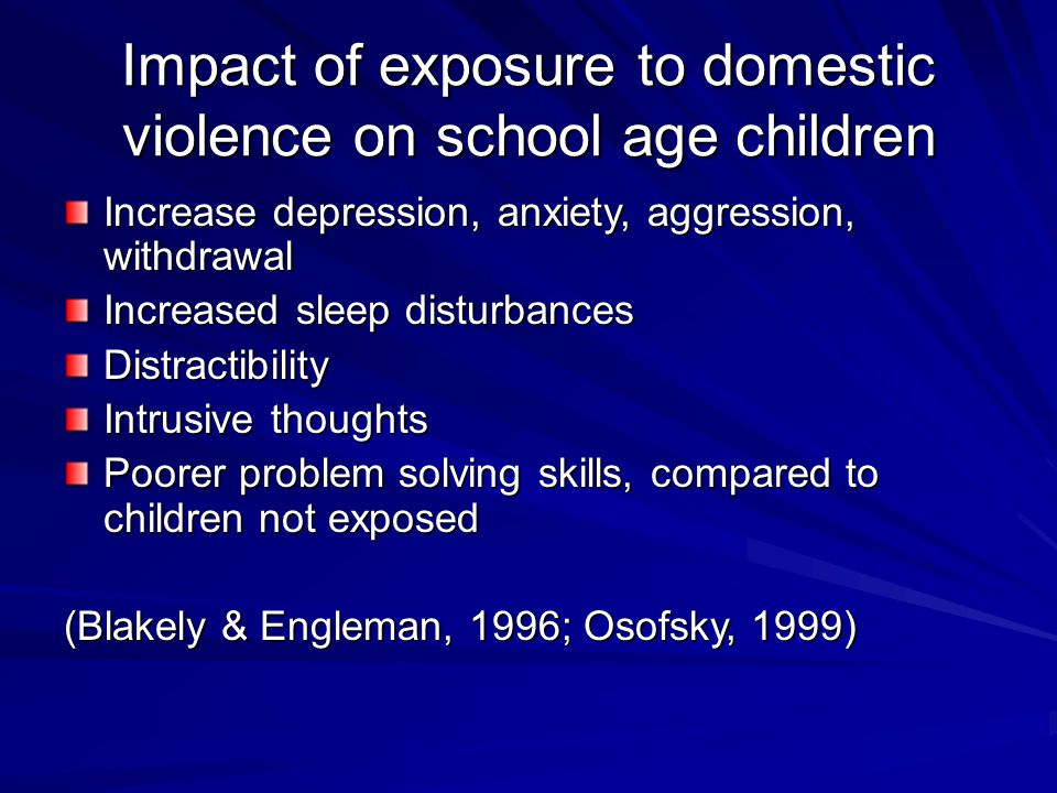 Impact of exposure to domestic violence on school age children Increase depression, anxiety, aggression, withdrawal Increased sleep disturbances Distractibility Intrusive thoughts Poorer problem solving skills, compared to children not exposed (Blakely & Engleman, 1996; Osofsky, 1999)