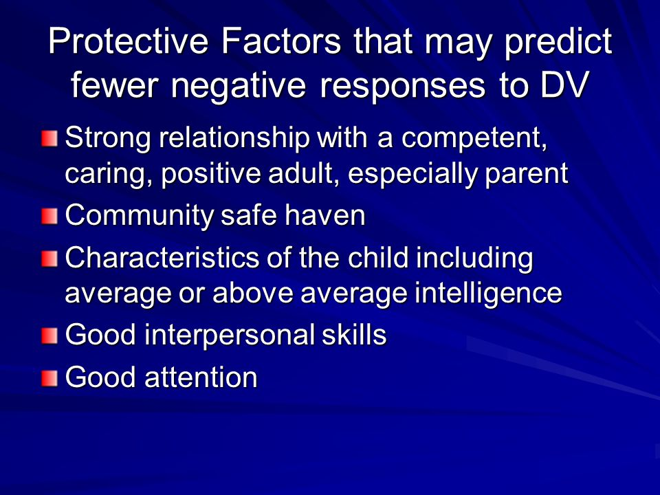 Protective Factors that may predict fewer negative responses to DV Strong relationship with a competent, caring, positive adult, especially parent Community safe haven Characteristics of the child including average or above average intelligence Good interpersonal skills Good attention
