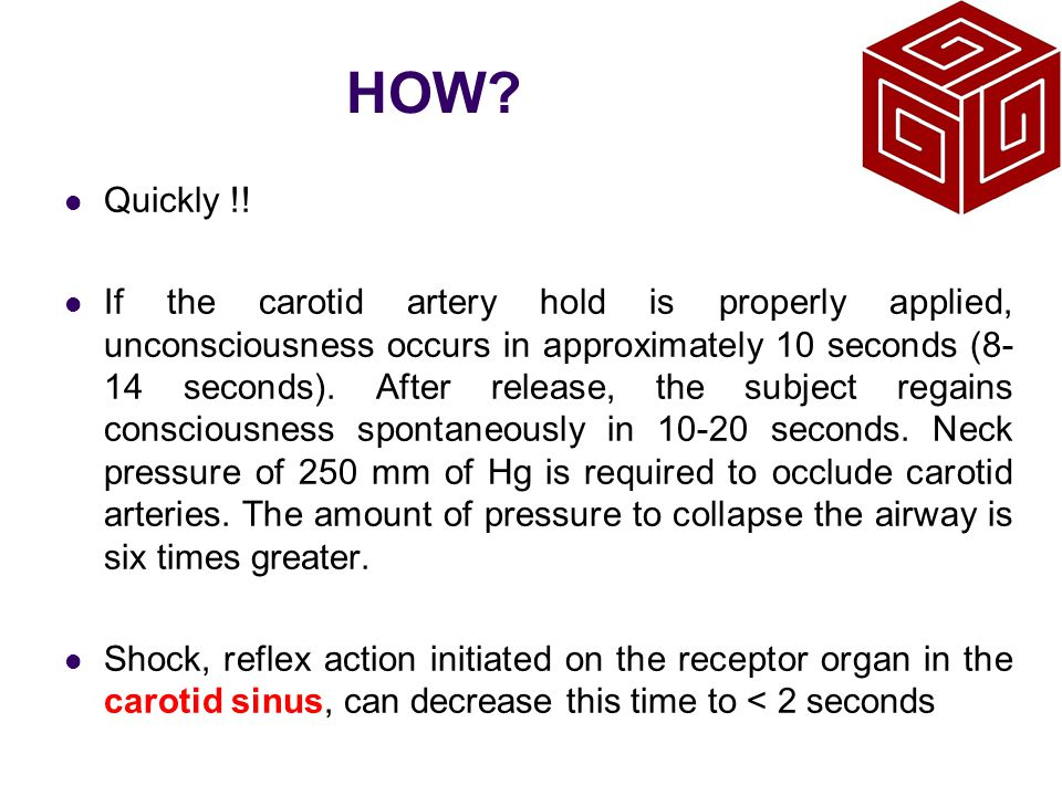 HOW? Quickly !! If the carotid artery hold is properly applied, unconsciousness occurs in approximately 10 seconds (8- 14 seconds). After release, the