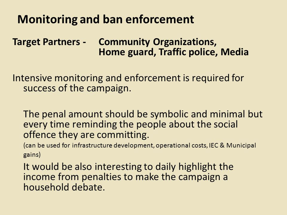 Monitoring and ban enforcement Target Partners - Community Organizations, Home guard, Traffic police, Media Intensive monitoring and enforcement is required for success of the campaign.