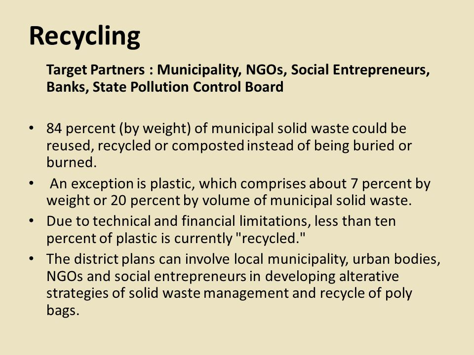 Recycling Target Partners : Municipality, NGOs, Social Entrepreneurs, Banks, State Pollution Control Board 84 percent (by weight) of municipal solid waste could be reused, recycled or composted instead of being buried or burned.