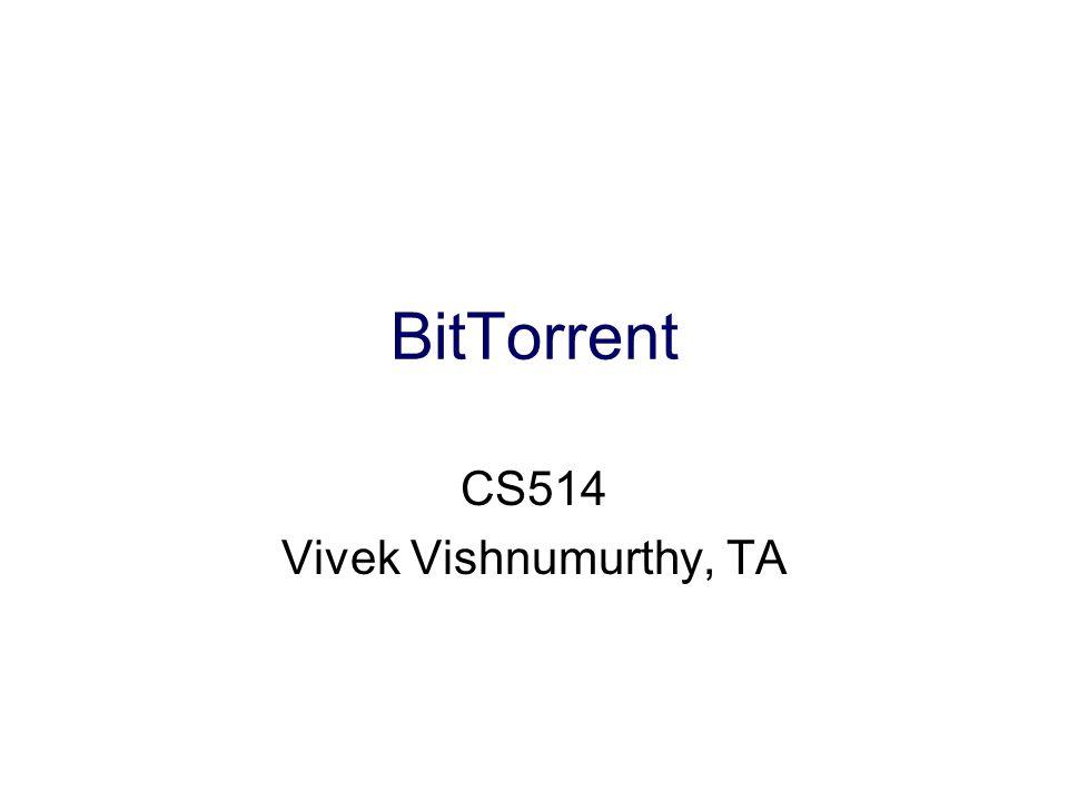 BitTorrent CS514 Vivek Vishnumurthy, TA