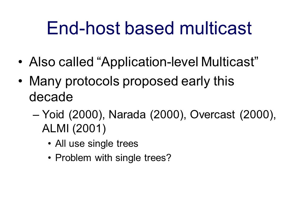 End-host based multicast Also called Application-level Multicast Many protocols proposed early this decade –Yoid (2000), Narada (2000), Overcast (2000), ALMI (2001) All use single trees Problem with single trees