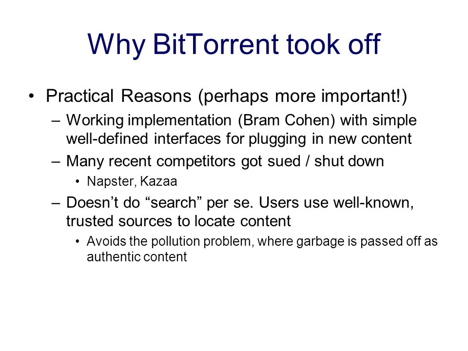 Why BitTorrent took off Practical Reasons (perhaps more important!) –Working implementation (Bram Cohen) with simple well-defined interfaces for plugging in new content –Many recent competitors got sued / shut down Napster, Kazaa –Doesn't do search per se.