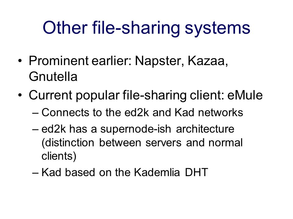 Other file-sharing systems Prominent earlier: Napster, Kazaa, Gnutella Current popular file-sharing client: eMule –Connects to the ed2k and Kad networks –ed2k has a supernode-ish architecture (distinction between servers and normal clients) –Kad based on the Kademlia DHT