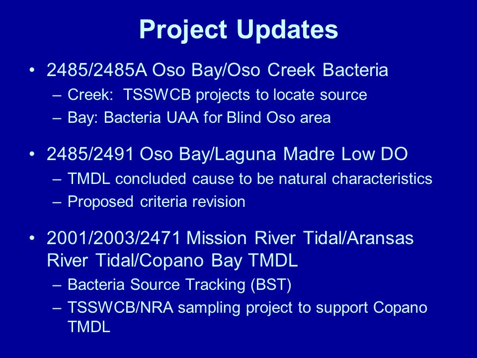 Project Updates 2485/2485A Oso Bay/Oso Creek Bacteria –Creek: TSSWCB projects to locate source –Bay: Bacteria UAA for Blind Oso area 2485/2491 Oso Bay/Laguna Madre Low DO –TMDL concluded cause to be natural characteristics –Proposed criteria revision 2001/2003/2471 Mission River Tidal/Aransas River Tidal/Copano Bay TMDL –Bacteria Source Tracking (BST) –TSSWCB/NRA sampling project to support Copano TMDL