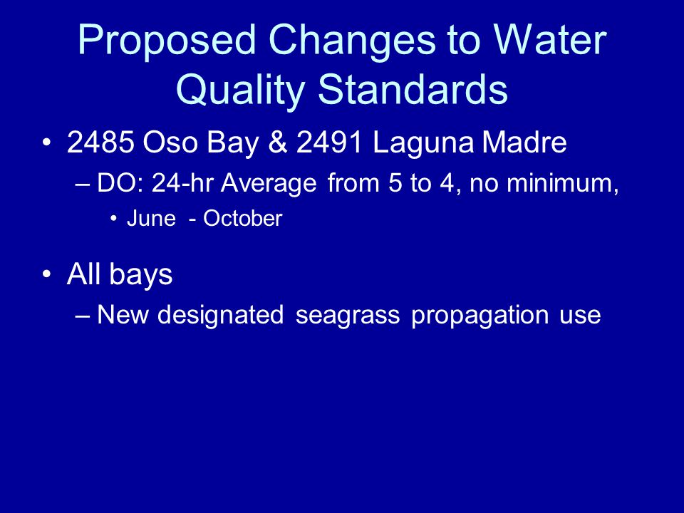 Proposed Changes to Water Quality Standards 2485 Oso Bay & 2491 Laguna Madre –DO: 24-hr Average from 5 to 4, no minimum, June - October All bays –New designated seagrass propagation use