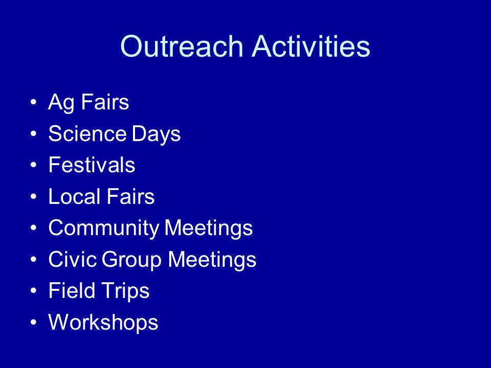 Outreach Activities Ag Fairs Science Days Festivals Local Fairs Community Meetings Civic Group Meetings Field Trips Workshops